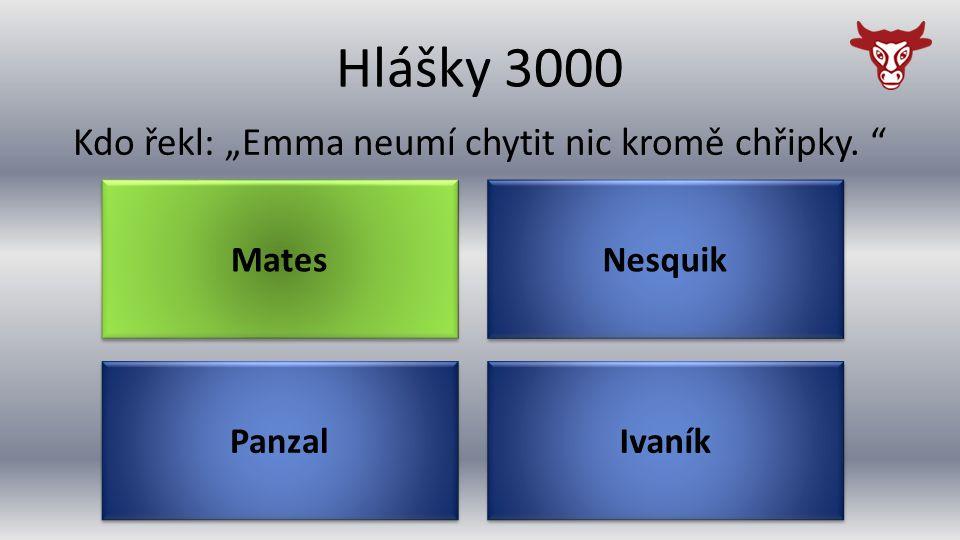 """Hlášky 3000 Panzal Kdo řekl: """"Emma neumí chytit nic kromě chřipky. Ivaník Nesquik Mates"""