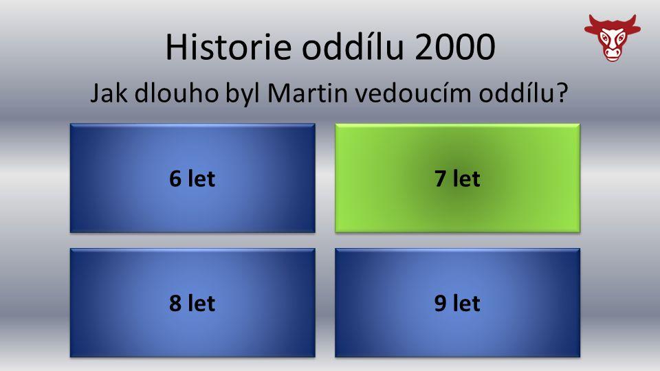 Historie oddílu 2000 8 let Jak dlouho byl Martin vedoucím oddílu? 9 let 7 let 6 let