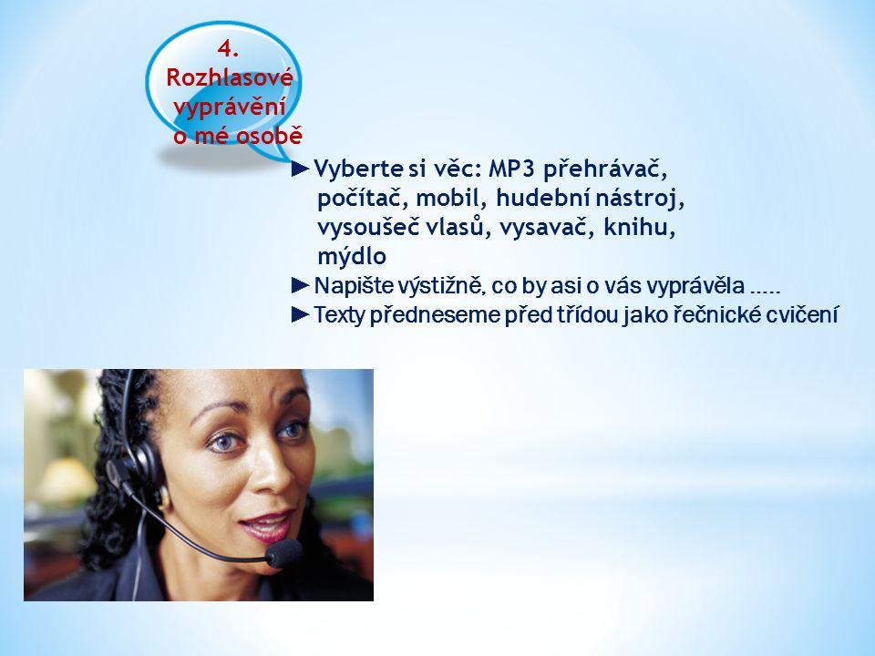 4. Rozhlasové vyprávění o mé osobě ► Vyberte si věc: MP3 přehrávač, počítač, mobil, hudební nástroj, vysoušeč vlasů, vysavač, knihu, mýdlo ►Napište vý