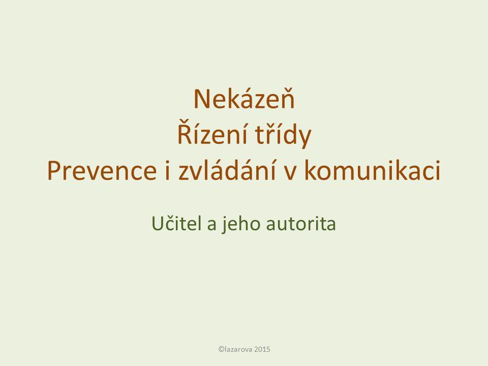 Nekázeň Řízení třídy Prevence i zvládání v komunikaci Učitel a jeho autorita ©lazarova 2015