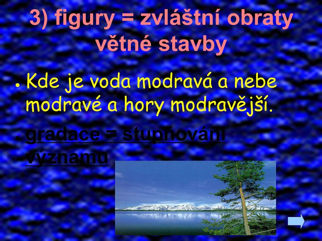 3) figury = zvláštní obraty větné stavby ● Kde je voda modravá a nebe modravé a hory modravější. ● gradace = stupňování významu