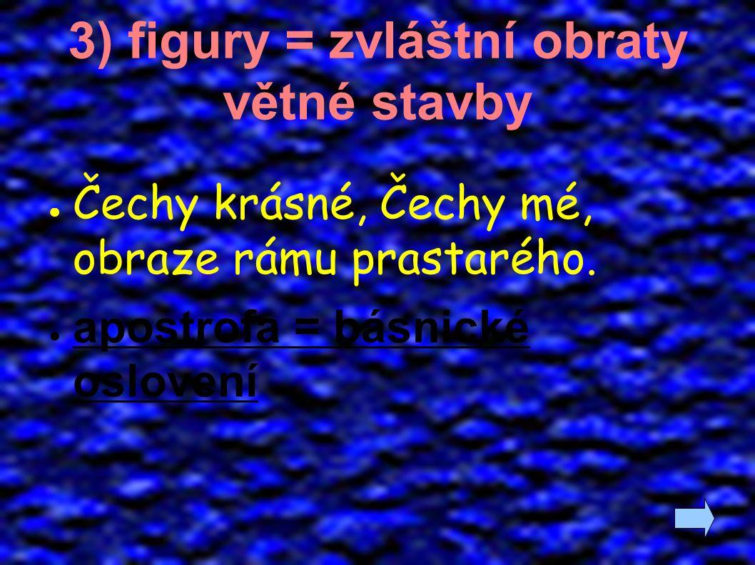 3) figury = zvláštní obraty větné stavby ● Čechy krásné, Čechy mé, obraze rámu prastarého. ● apostrofa = básnické oslovení