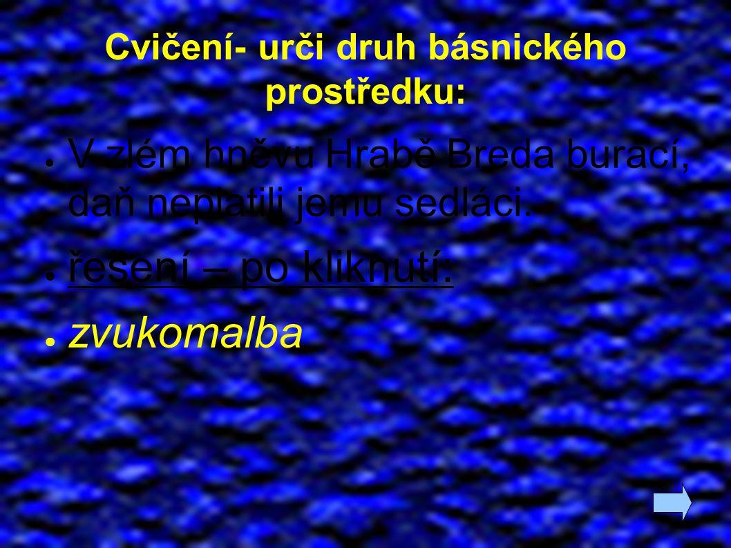 Cvičení- urči druh básnického prostředku: ● V zlém hněvu Hrabě Breda burácí, daň neplatili jemu sedláci.