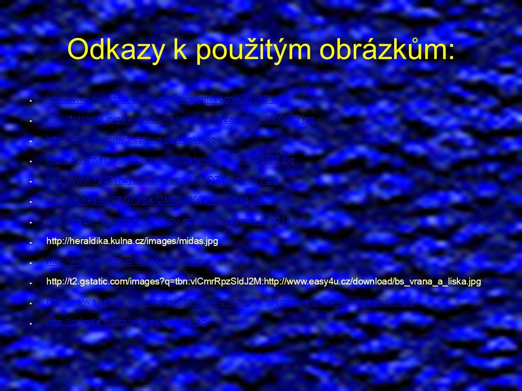 Odkazy k použitým obrázkům: ● http://www.naturfoto.cz/fotografie/ostatni/vodnik-21588.jpg http://www.naturfoto.cz/fotografie/ostatni/vodnik-21588.jpg ● http://fotoblog.in/galerie/albums/uvahy-a-nezarazene/6600085.jpg http://fotoblog.in/galerie/albums/uvahy-a-nezarazene/6600085.jpg ● http://www.canon.wz.cz/ixus/cervanky.jpg http://www.canon.wz.cz/ixus/cervanky.jpg ● http://www.naturephoto-cz.eu/pic/ceteri/luna-2810045777.jpg http://www.naturephoto-cz.eu/pic/ceteri/luna-2810045777.jpg ● http://www.1902encyclopedia.com/M/MOZ/mozart-01.jpg http://www.1902encyclopedia.com/M/MOZ/mozart-01.jpg ● http://i.idnes.cz/08/073/gal/DMK24996a_5432046.jpg.JPG http://i.idnes.cz/08/073/gal/DMK24996a_5432046.jpg.JPG ● http://drozdi-foti.prodam-chalupu.cz/foto-10/zacatek-jara014.jpg http://drozdi-foti.prodam-chalupu.cz/foto-10/zacatek-jara014.jpg ● http://heraldika.kulna.cz/images/midas.jpg ● http://www.nm.cz/old/images/harfa.jpg http://www.nm.cz/old/images/harfa.jpg ● http://t2.gstatic.com/images q=tbn:vlCmrRpzSldJ2M:http://www.easy4u.cz/download/bs_vrana_a_liska.jpg ● http://www.sharkan.net/images/rostliny/veronica_chamaedrys/veronica_chamaedrys01.jpg http://www.sharkan.net/images/rostliny/veronica_chamaedrys/veronica_chamaedrys01.jpg ● http://ipriroda.wz.cz/images/hory.h8.jpg http://ipriroda.wz.cz/images/hory.h8.jpg