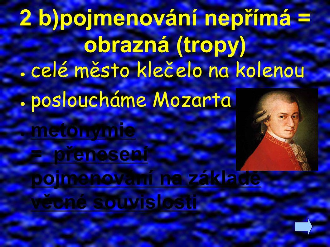 2 b)pojmenování nepřímá = obrazná (tropy) ● celé město klečelo na kolenou ● posloucháme Mozarta ● metonymie = přenesení pojmenování na základě věcné souvislosti