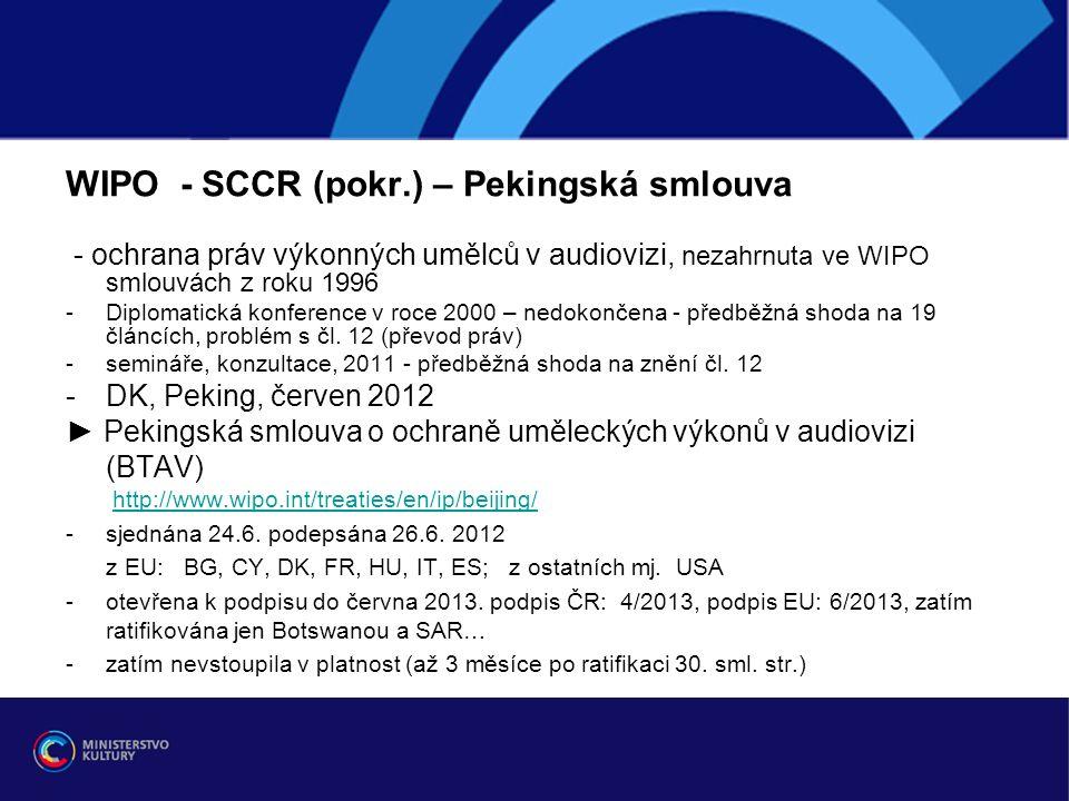 WIPO - SCCR (pokr.) – Pekingská smlouva - ochrana práv výkonných umělců v audiovizi, nezahrnuta ve WIPO smlouvách z roku 1996 -Diplomatická konference v roce 2000 – nedokončena - předběžná shoda na 19 článcích, problém s čl.