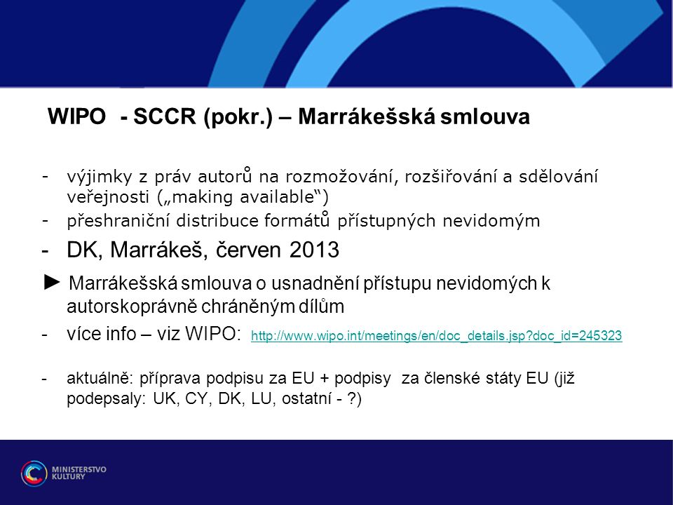 """WIPO - SCCR (pokr.) – Marrákešská smlouva -výjimky z práv autorů na rozmožování, rozšiřování a sdělování veřejnosti (""""making available ) -přeshraniční distribuce formátů přístupných nevidomým -DK, Marrákeš, červen 2013 ► Marrákešská smlouva o usnadnění přístupu nevidomých k autorskoprávně chráněným dílům -více info – viz WIPO: http://www.wipo.int/meetings/en/doc_details.jsp doc_id=245323 http://www.wipo.int/meetings/en/doc_details.jsp doc_id=245323 -aktuálně: příprava podpisu za EU + podpisy za členské státy EU (již podepsaly: UK, CY, DK, LU, ostatní - )"""