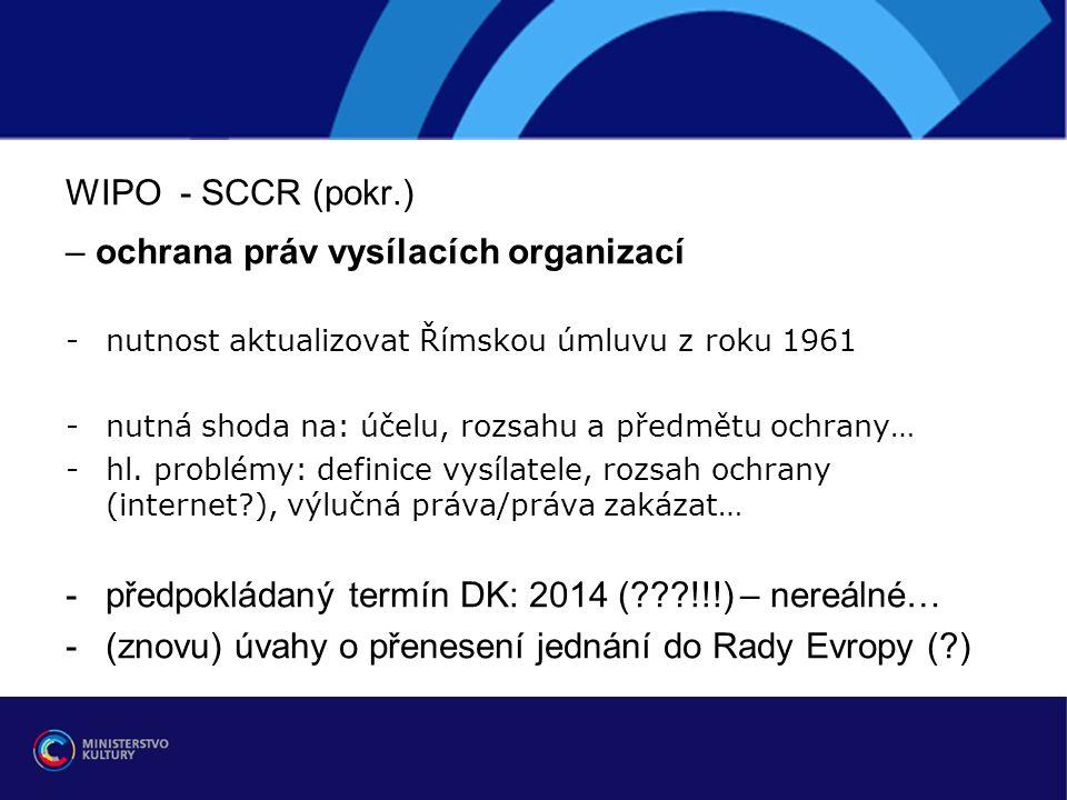 WIPO - SCCR (pokr.) – ochrana práv vysílacích organizací -nutnost aktualizovat Římskou úmluvu z roku 1961 -nutná shoda na: účelu, rozsahu a předmětu ochrany… -hl.