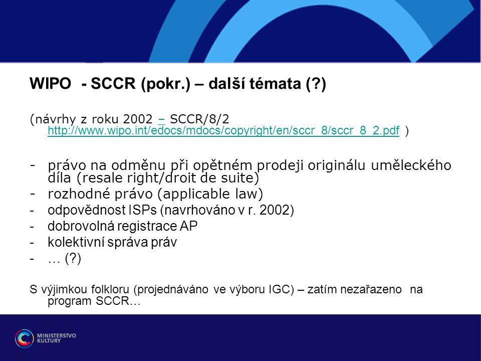 WIPO - SCCR (pokr.) – další témata ( ) (návrhy z roku 2002 – SCCR/8/2 http://www.wipo.int/edocs/mdocs/copyright/en/sccr_8/sccr_8_2.pdf )– http://www.wipo.int/edocs/mdocs/copyright/en/sccr_8/sccr_8_2.pdf -právo na odměnu při opětném prodeji originálu uměleckého díla (resale right/droit de suite) -rozhodné právo (applicable law) -odpovědnost ISPs (navrhováno v r.