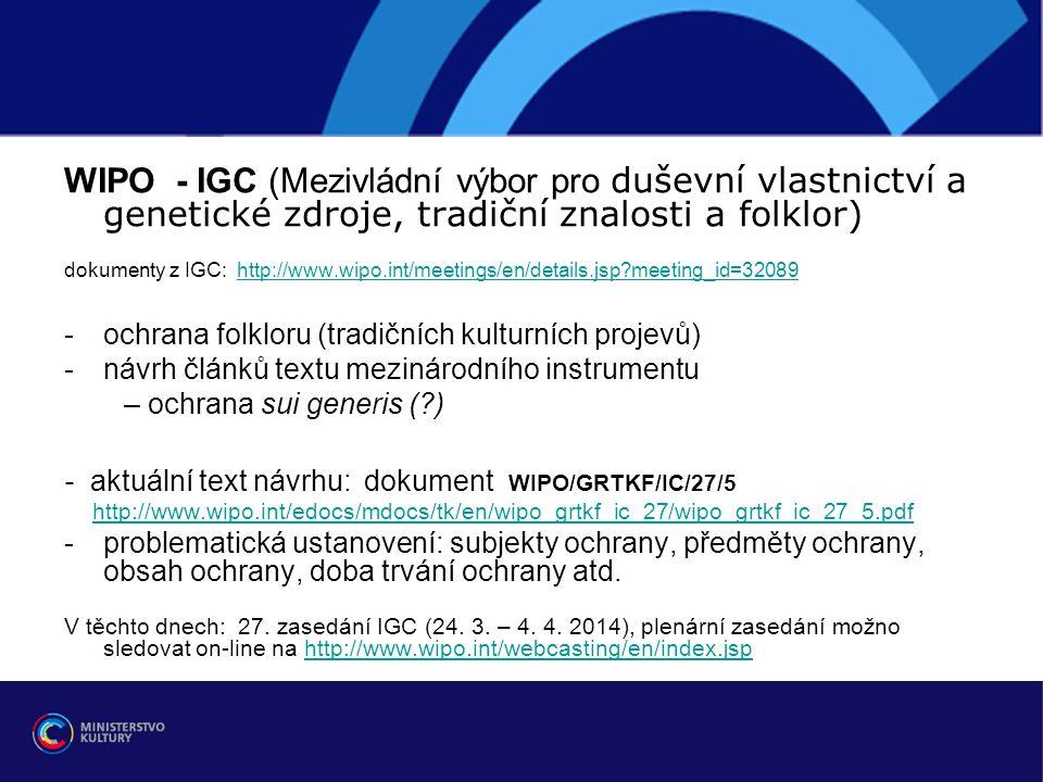 WIPO - IGC (Mezivládní výbor pro duševní vlastnictví a genetické zdroje, tradiční znalosti a folklor) dokumenty z IGC: http://www.wipo.int/meetings/en/details.jsp meeting_id=32089http://www.wipo.int/meetings/en/details.jsp meeting_id=32089 -ochrana folkloru (tradičních kulturních projevů) -návrh článků textu mezinárodního instrumentu – ochrana sui generis ( ) - aktuální text návrhu: dokument WIPO/GRTKF/IC/27/5 http://www.wipo.int/edocs/mdocs/tk/en/wipo_grtkf_ic_27/wipo_grtkf_ic_27_5.pdf -problematická ustanovení: subjekty ochrany, předměty ochrany, obsah ochrany, doba trvání ochrany atd.