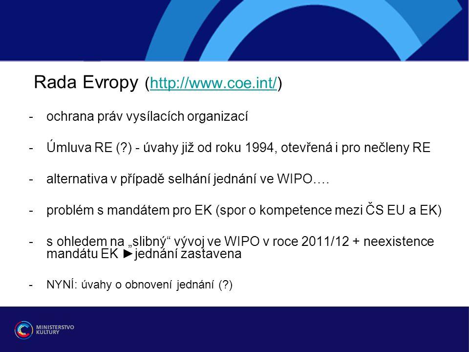 Rada Evropy (http://www.coe.int/)http://www.coe.int/ -ochrana práv vysílacích organizací -Úmluva RE ( ) - úvahy již od roku 1994, otevřená i pro nečleny RE -alternativa v případě selhání jednání ve WIPO….