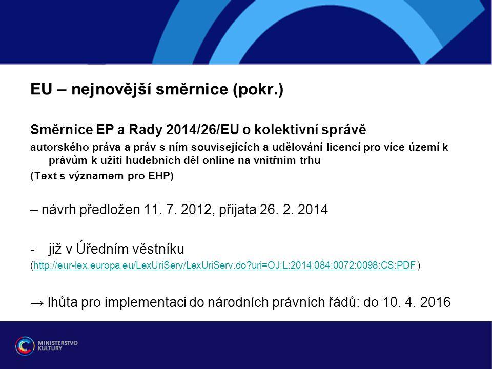 EU – nejnovější směrnice (pokr.) Směrnice EP a Rady 2014/26/EU o kolektivní správě autorského práva a práv s ním souvisejících a udělování licencí pro více území k právům k užití hudebních děl online na vnitřním trhu (Text s významem pro EHP) – návrh předložen 11.