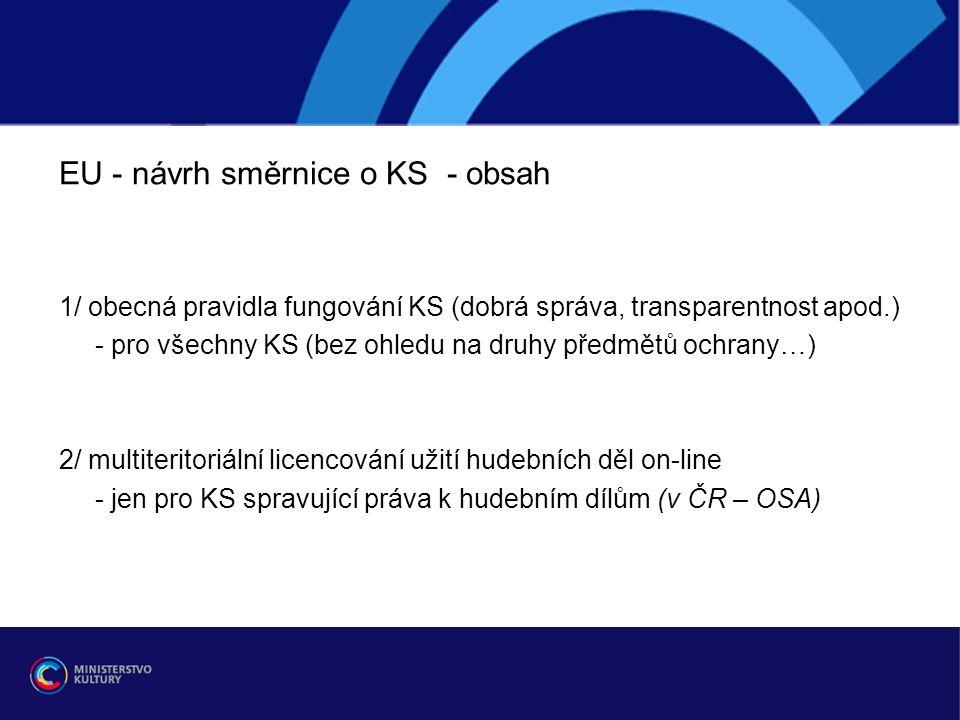 EU - návrh směrnice o KS - obsah 1/ obecná pravidla fungování KS (dobrá správa, transparentnost apod.) - pro všechny KS (bez ohledu na druhy předmětů ochrany…) 2/ multiteritoriální licencování užití hudebních děl on-line - jen pro KS spravující práva k hudebním dílům (v ČR – OSA)