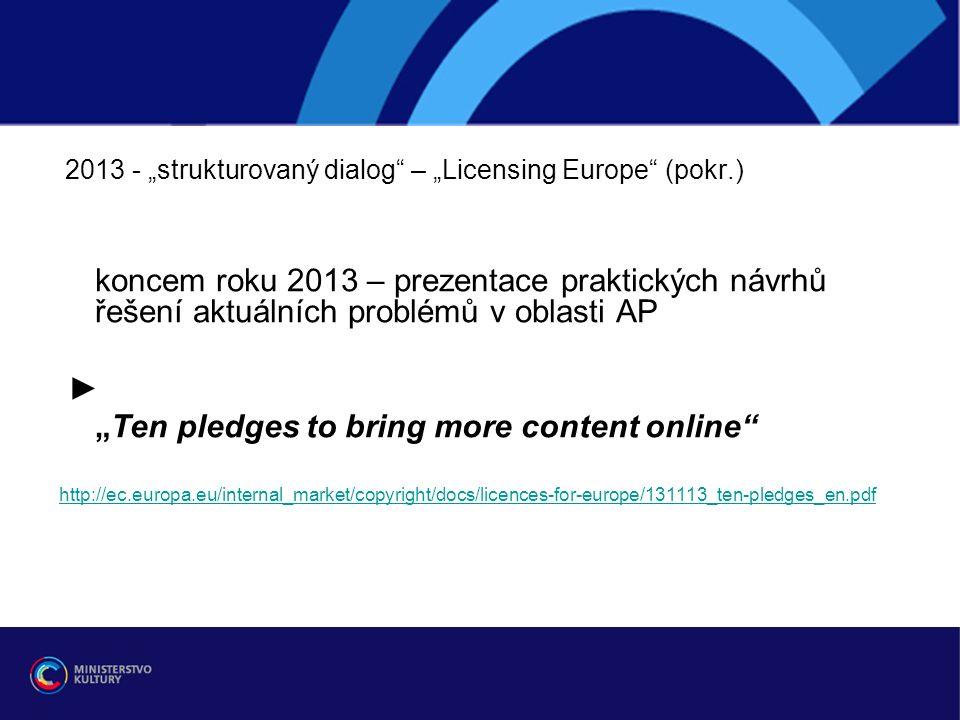 """2013 - """"strukturovaný dialog – """"Licensing Europe (pokr.) koncem roku 2013 – prezentace praktických návrhů řešení aktuálních problémů v oblasti AP ► """"Ten pledges to bring more content online http://ec.europa.eu/internal_market/copyright/docs/licences-for-europe/131113_ten-pledges_en.pdf"""