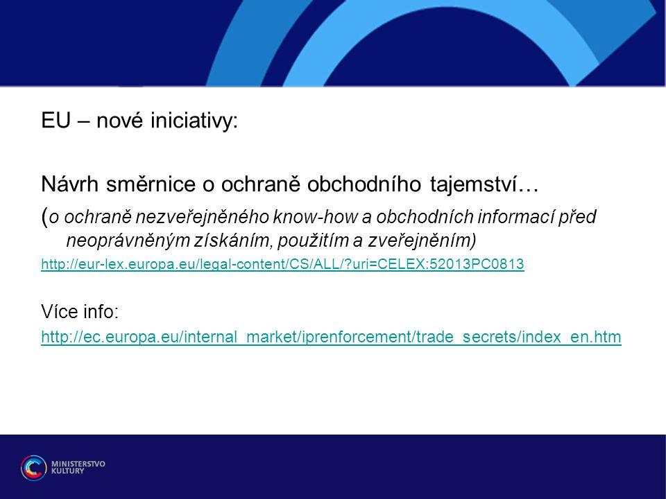 EU – nové iniciativy: Návrh směrnice o ochraně obchodního tajemství… ( o ochraně nezveřejněného know-how a obchodních informací před neoprávněným získáním, použitím a zveřejněním) http://eur-lex.europa.eu/legal-content/CS/ALL/ uri=CELEX:52013PC0813 Více info: http://ec.europa.eu/internal_market/iprenforcement/trade_secrets/index_en.htm
