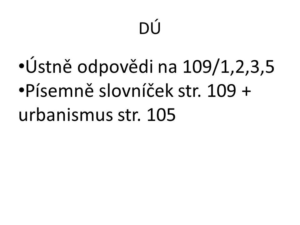 DÚ Ústně odpovědi na 109/1,2,3,5 Písemně slovníček str. 109 + urbanismus str. 105