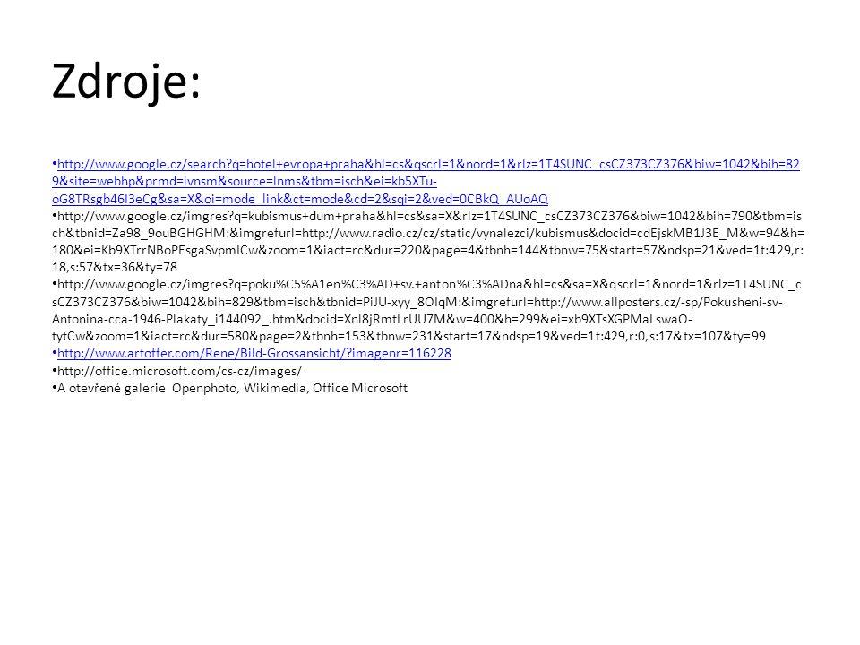 Zdroje: http://www.google.cz/search q=hotel+evropa+praha&hl=cs&qscrl=1&nord=1&rlz=1T4SUNC_csCZ373CZ376&biw=1042&bih=82 9&site=webhp&prmd=ivnsm&source=lnms&tbm=isch&ei=kb5XTu- oG8TRsgb46I3eCg&sa=X&oi=mode_link&ct=mode&cd=2&sqi=2&ved=0CBkQ_AUoAQ http://www.google.cz/search q=hotel+evropa+praha&hl=cs&qscrl=1&nord=1&rlz=1T4SUNC_csCZ373CZ376&biw=1042&bih=82 9&site=webhp&prmd=ivnsm&source=lnms&tbm=isch&ei=kb5XTu- oG8TRsgb46I3eCg&sa=X&oi=mode_link&ct=mode&cd=2&sqi=2&ved=0CBkQ_AUoAQ http://www.google.cz/imgres q=kubismus+dum+praha&hl=cs&sa=X&rlz=1T4SUNC_csCZ373CZ376&biw=1042&bih=790&tbm=is ch&tbnid=Za98_9ouBGHGHM:&imgrefurl=http://www.radio.cz/cz/static/vynalezci/kubismus&docid=cdEjskMB1J3E_M&w=94&h= 180&ei=Kb9XTrrNBoPEsgaSvpmICw&zoom=1&iact=rc&dur=220&page=4&tbnh=144&tbnw=75&start=57&ndsp=21&ved=1t:429,r: 18,s:57&tx=36&ty=78 http://www.google.cz/imgres q=poku%C5%A1en%C3%AD+sv.+anton%C3%ADna&hl=cs&sa=X&qscrl=1&nord=1&rlz=1T4SUNC_c sCZ373CZ376&biw=1042&bih=829&tbm=isch&tbnid=PiJU-xyy_8OIqM:&imgrefurl=http://www.allposters.cz/-sp/Pokusheni-sv- Antonina-cca-1946-Plakaty_i144092_.htm&docid=Xnl8jRmtLrUU7M&w=400&h=299&ei=xb9XTsXGPMaLswaO- tytCw&zoom=1&iact=rc&dur=580&page=2&tbnh=153&tbnw=231&start=17&ndsp=19&ved=1t:429,r:0,s:17&tx=107&ty=99 http://www.artoffer.com/Rene/Bild-Grossansicht/ imagenr=116228 http://office.microsoft.com/cs-cz/images/ A otevřené galerie Openphoto, Wikimedia, Office Microsoft