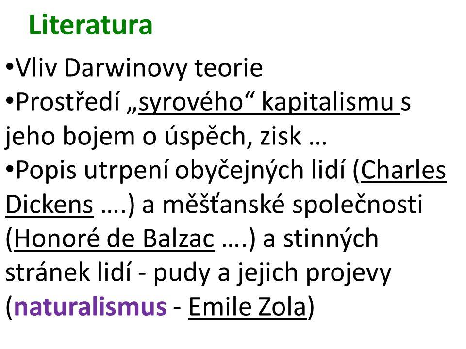 """Literatura Vliv Darwinovy teorie Prostředí """"syrového kapitalismu s jeho bojem o úspěch, zisk … Popis utrpení obyčejných lidí (Charles Dickens ….) a měšťanské společnosti (Honoré de Balzac ….) a stinných stránek lidí - pudy a jejich projevy (naturalismus - Emile Zola)"""