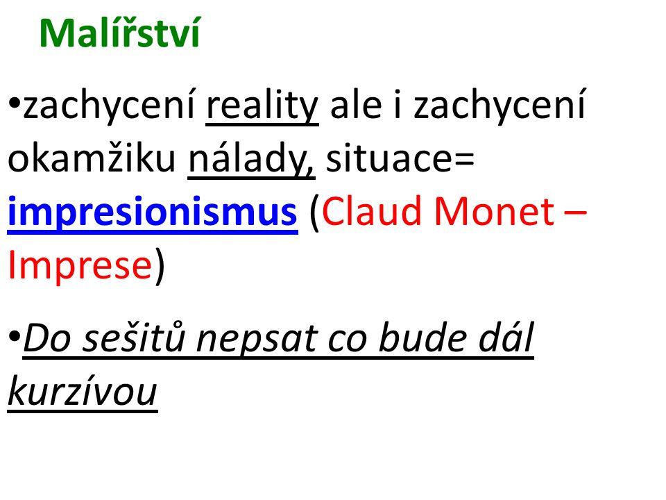 Malířství zachycení reality ale i zachycení okamžiku nálady, situace= impresionismus (Claud Monet – Imprese) Do sešitů nepsat co bude dál kurzívou