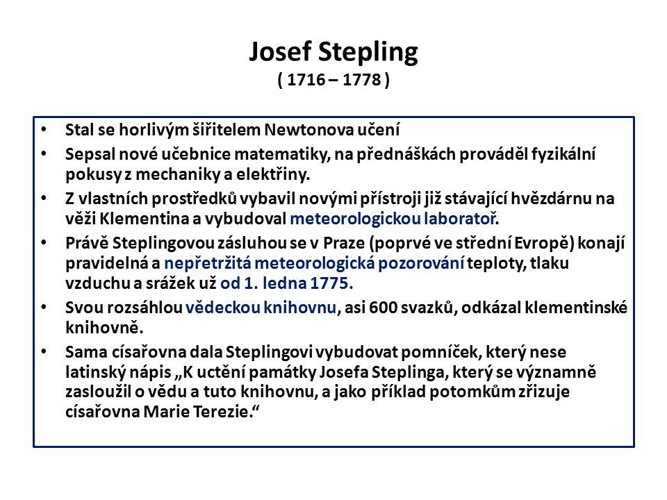 Josef Stepling ( 1716 – 1778 ) Stal se horlivým šiřitelem Newtonova učení Sepsal nové učebnice matematiky, na přednáškách prováděl fyzikální pokusy z mechaniky a elektřiny.