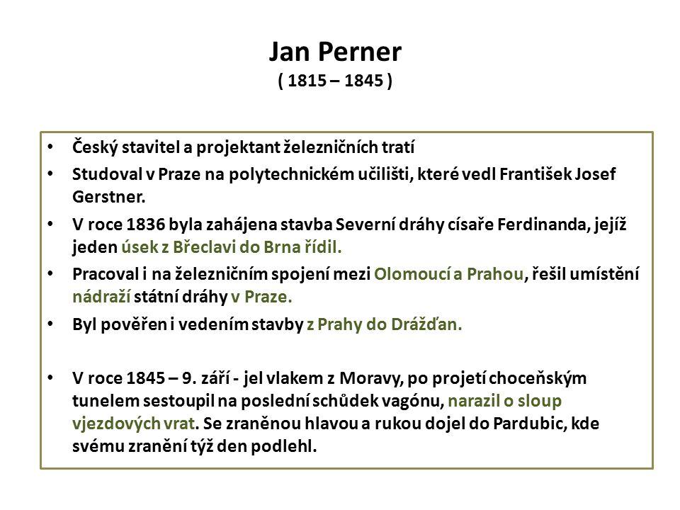 Jan Perner ( 1815 – 1845 ) Český stavitel a projektant železničních tratí Studoval v Praze na polytechnickém učilišti, které vedl František Josef Gerstner.