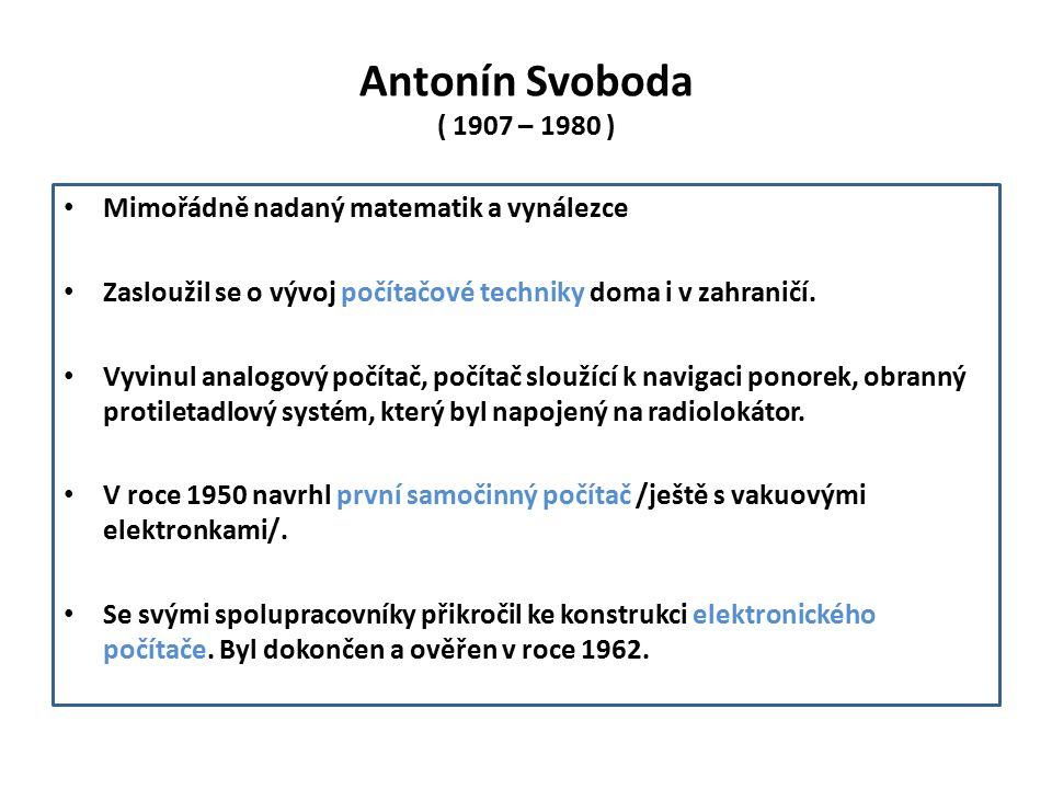 Antonín Svoboda ( 1907 – 1980 ) Mimořádně nadaný matematik a vynálezce Zasloužil se o vývoj počítačové techniky doma i v zahraničí.