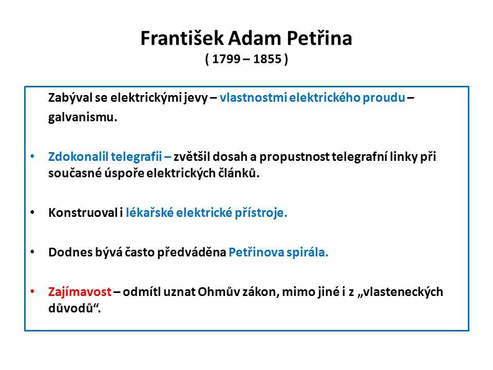František Adam Petřina ( 1799 – 1855 ) Zabýval se elektrickými jevy – vlastnostmi elektrického proudu – galvanismu.