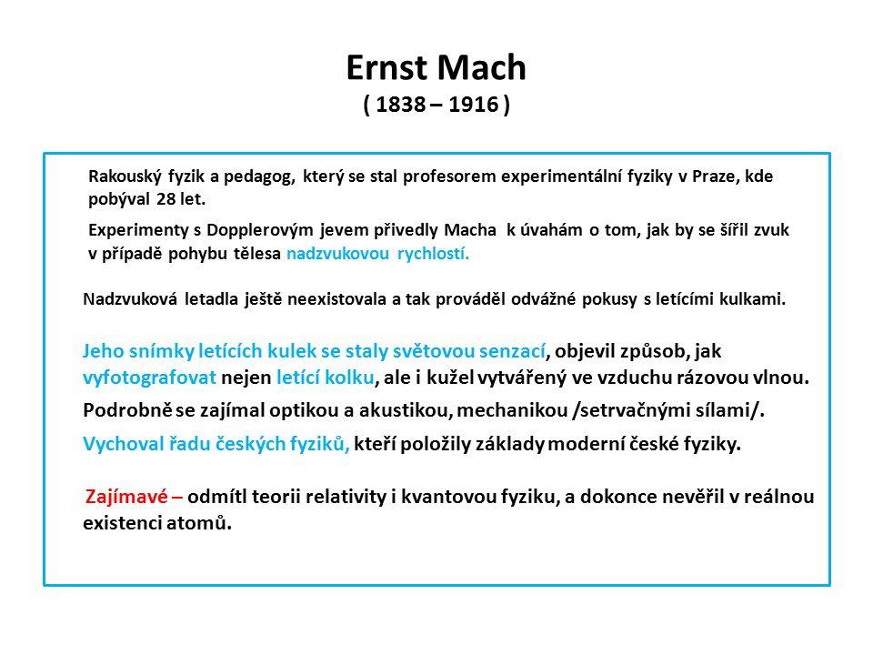 Ernst Mach ( 1838 – 1916 ) Rakouský fyzik a pedagog, který se stal profesorem experimentální fyziky v Praze, kde pobýval 28 let.