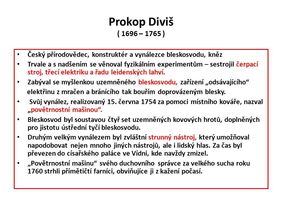 Prokop Diviš ( 1696 – 1765 ) Český přírodovědec, konstruktér a vynálezce bleskosvodu, kněz Trvale a s nadšením se věnoval fyzikálním experimentům – sestrojil čerpací stroj, třecí elektriku a řadu leidenských lahví.