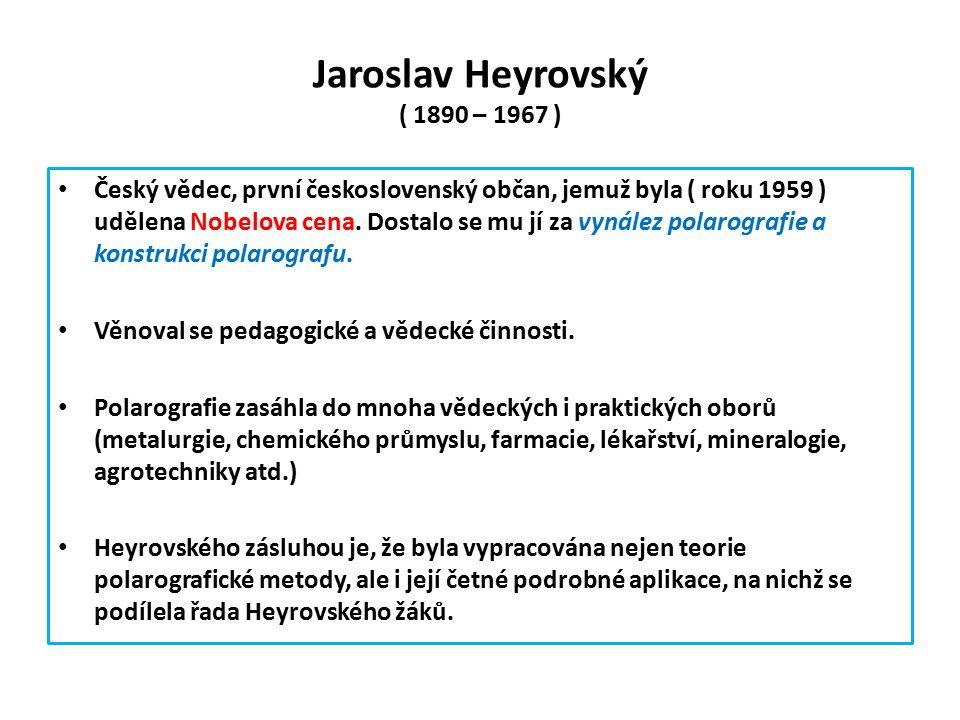 Jaroslav Heyrovský ( 1890 – 1967 ) Český vědec, první československý občan, jemuž byla ( roku 1959 ) udělena Nobelova cena.