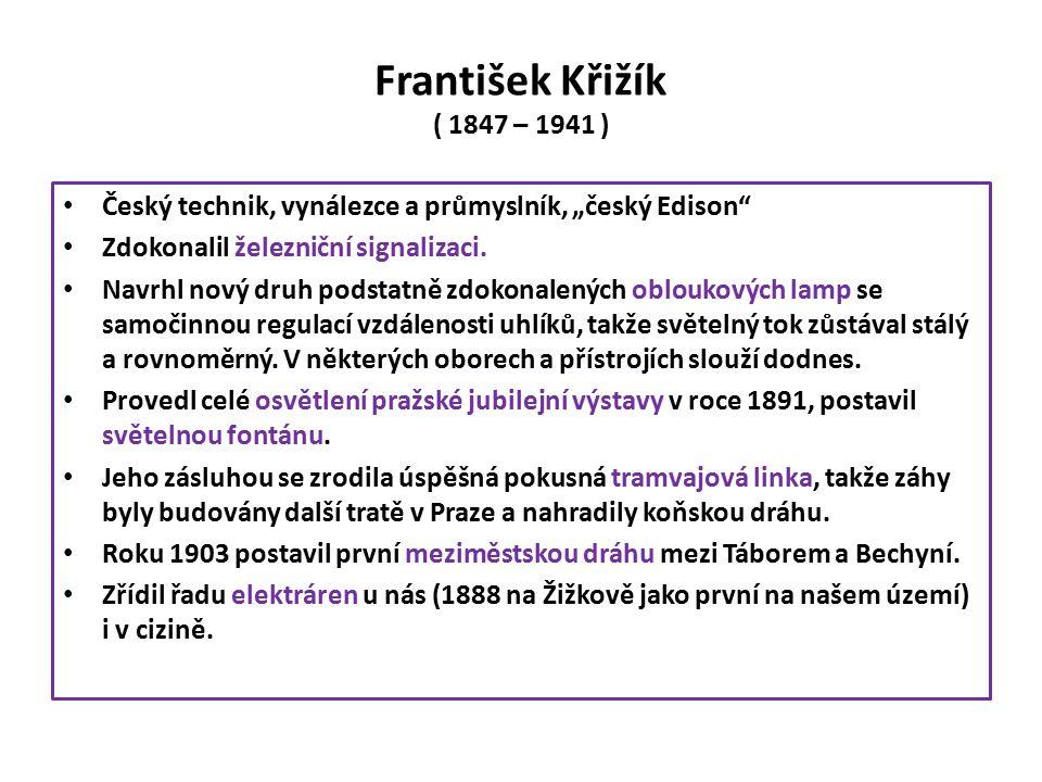 """František Křižík ( 1847 – 1941 ) Český technik, vynálezce a průmyslník, """"český Edison Zdokonalil železniční signalizaci."""