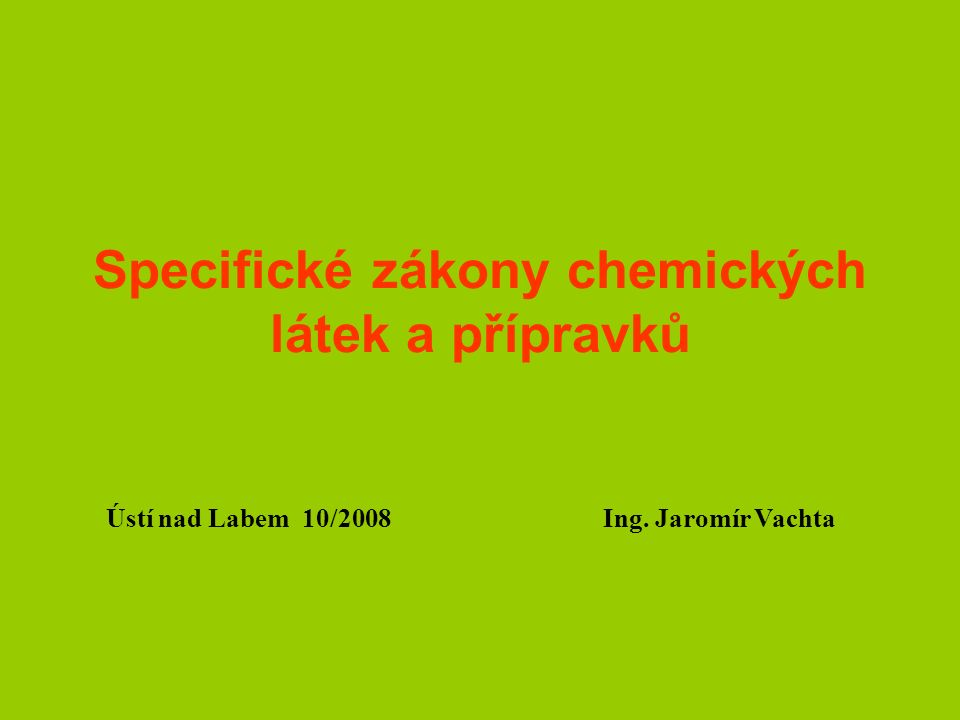 Specifické zákony chemických látek a přípravků Ústí nad Labem 10/2008 Ing. Jaromír Vachta