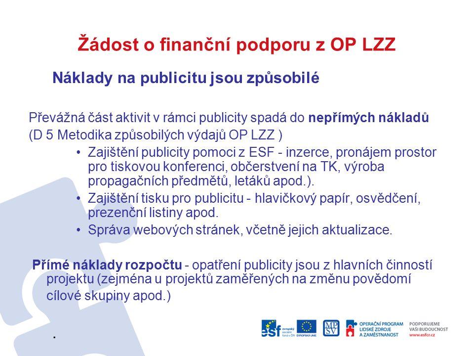 Žádost o finanční podporu z OP LZZ Náklady na publicitu jsou způsobilé Převážná část aktivit v rámci publicity spadá do nepřímých nákladů (D 5 Metodika způsobilých výdajů OP LZZ ) Zajištění publicity pomoci z ESF - inzerce, pronájem prostor pro tiskovou konferenci, občerstvení na TK, výroba propagačních předmětů, letáků apod.).