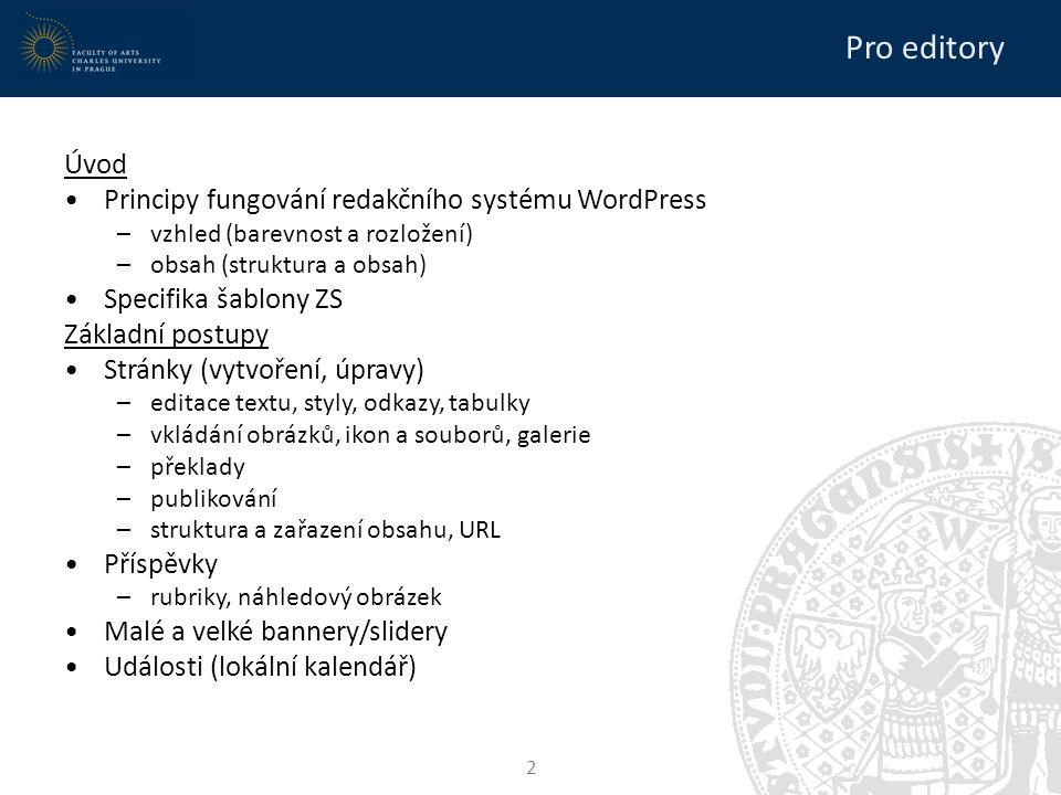 Pro editory Úvod Principy fungování redakčního systému WordPress –vzhled (barevnost a rozložení) –obsah (struktura a obsah) Specifika šablony ZS Základní postupy Stránky (vytvoření, úpravy) –editace textu, styly, odkazy, tabulky –vkládání obrázků, ikon a souborů, galerie –překlady –publikování –struktura a zařazení obsahu, URL Příspěvky –rubriky, náhledový obrázek Malé a velké bannery/slidery Události (lokální kalendář) 2