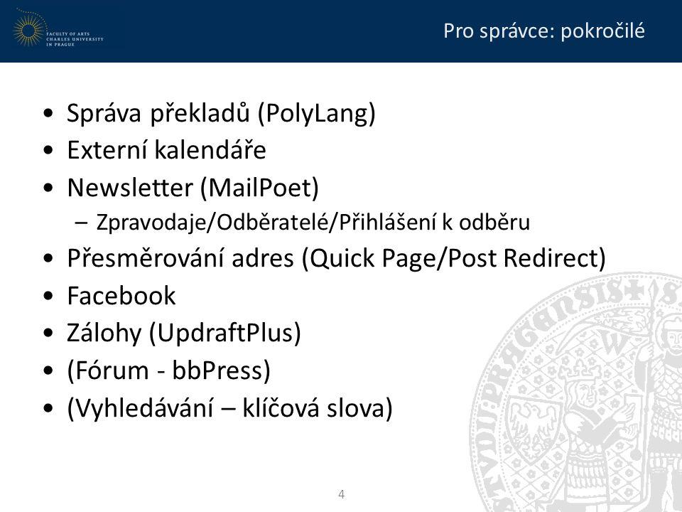 Pro správce: pokročilé Správa překladů (PolyLang) Externí kalendáře Newsletter (MailPoet) –Zpravodaje/Odběratelé/Přihlášení k odběru Přesměrování adres (Quick Page/Post Redirect) Facebook Zálohy (UpdraftPlus) (Fórum - bbPress) (Vyhledávání – klíčová slova) 4