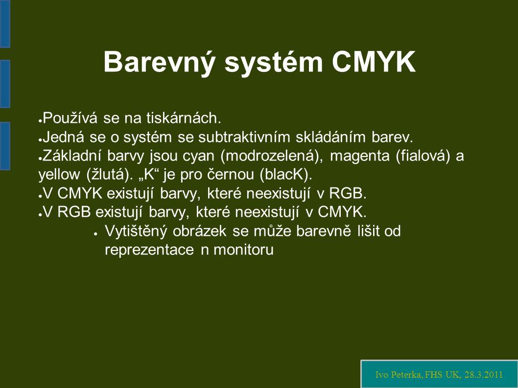 Ivo Peterka, FHS UK, 28.3.2011 Barevný systém CMYK ● Používá se na tiskárnách.