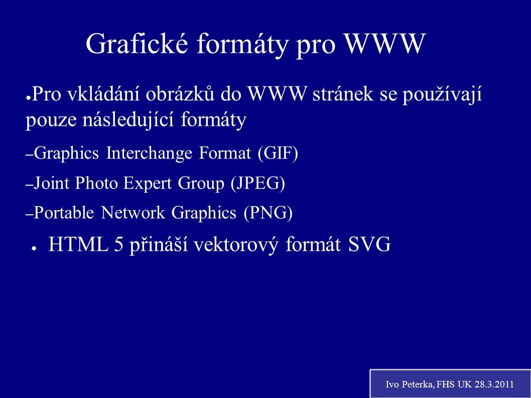 Ivo Peterka, FHS UK 28.3.2011 Grafické formáty pro WWW ● Pro vkládání obrázků do WWW stránek se používají pouze následující formáty – Graphics Interchange Format (GIF) – Joint Photo Expert Group (JPEG) – Portable Network Graphics (PNG) ● HTML 5 přináší vektorový formát SVG