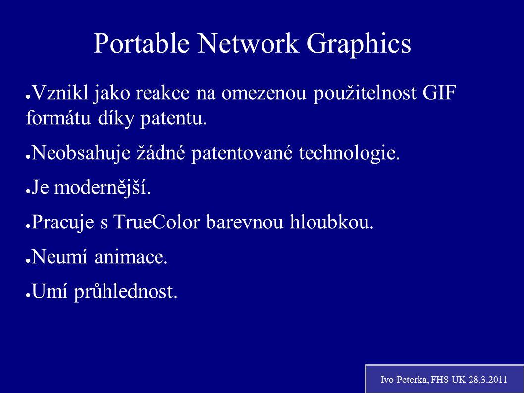 Ivo Peterka, FHS UK 28.3.2011 Portable Network Graphics ● Vznikl jako reakce na omezenou použitelnost GIF formátu díky patentu.