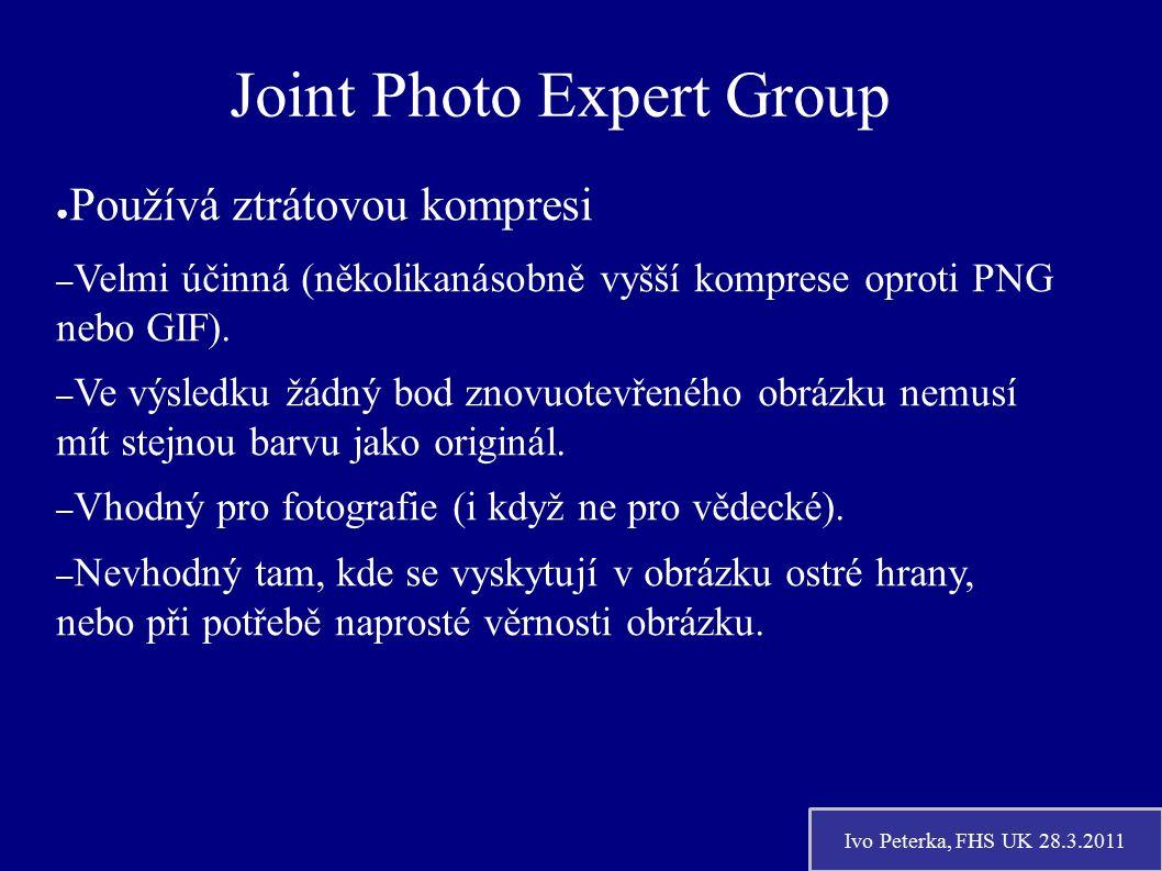 Ivo Peterka, FHS UK 28.3.2011 Joint Photo Expert Group ● Používá ztrátovou kompresi – Velmi účinná (několikanásobně vyšší komprese oproti PNG nebo GIF).