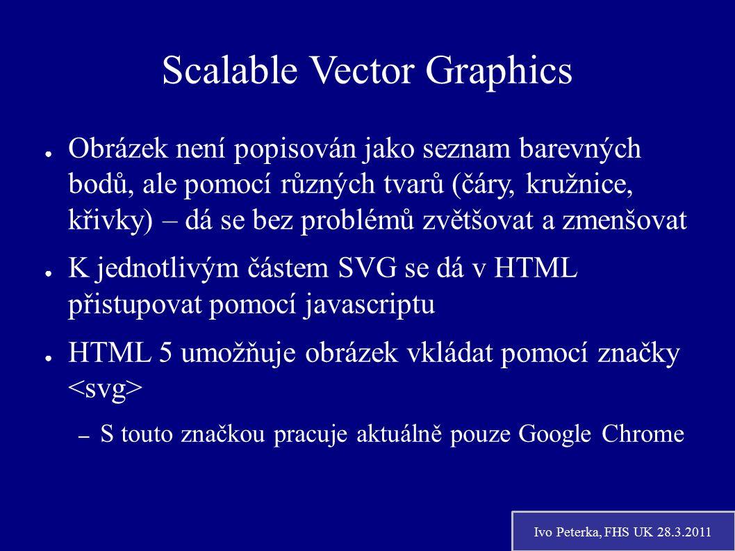 Ivo Peterka, FHS UK 28.3.2011 Scalable Vector Graphics ● Obrázek není popisován jako seznam barevných bodů, ale pomocí různých tvarů (čáry, kružnice, křivky) – dá se bez problémů zvětšovat a zmenšovat ● K jednotlivým částem SVG se dá v HTML přistupovat pomocí javascriptu ● HTML 5 umožňuje obrázek vkládat pomocí značky – S touto značkou pracuje aktuálně pouze Google Chrome