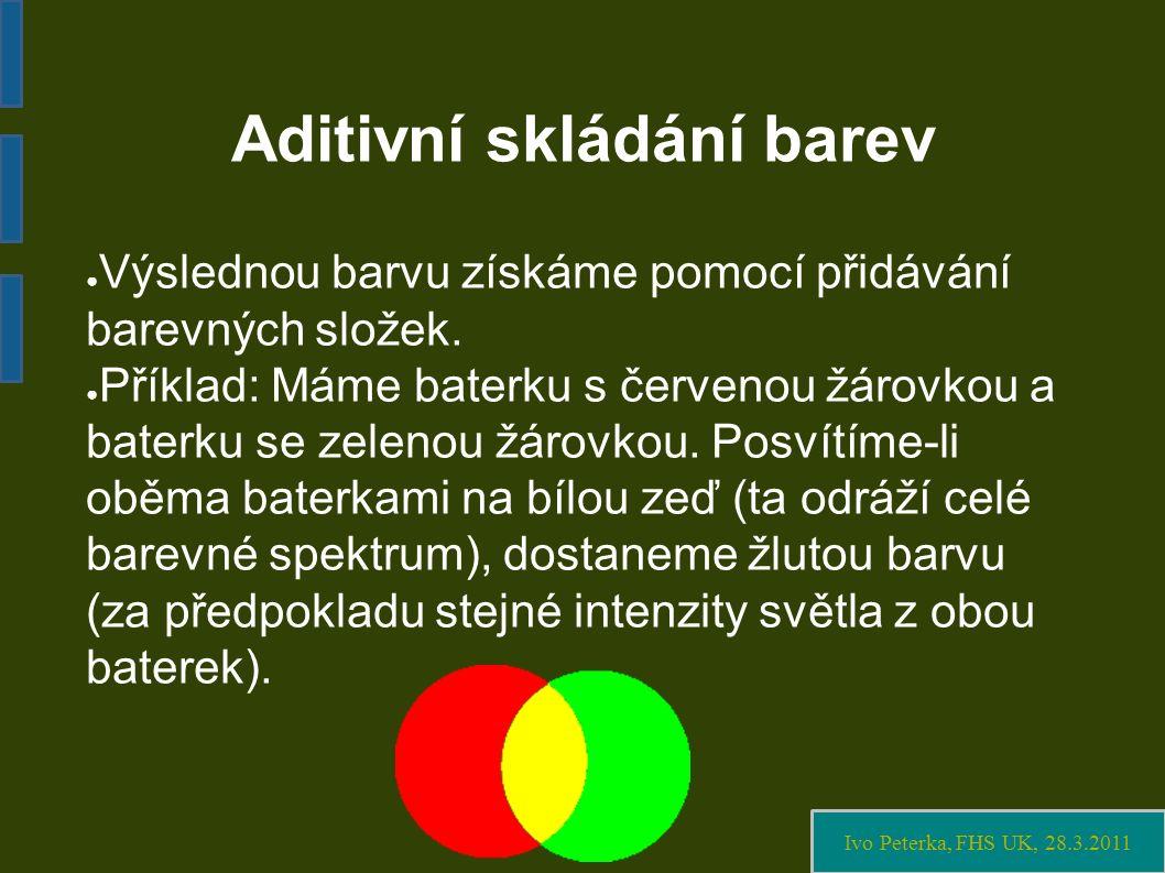Ivo Peterka, FHS UK, 28.3.2011 Aditivní skládání barev ● Výslednou barvu získáme pomocí přidávání barevných složek.