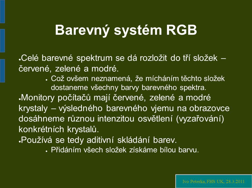 Ivo Peterka, FHS UK, 28.3.2011 Barevný systém RGB ● Celé barevné spektrum se dá rozložit do tří složek – červené, zelené a modré.
