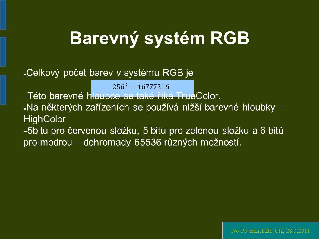 Ivo Peterka, FHS UK, 28.3.2011 Barevný systém RGB ● Celkový počet barev v systému RGB je – Této barevné hloubce se také říká TrueColor.