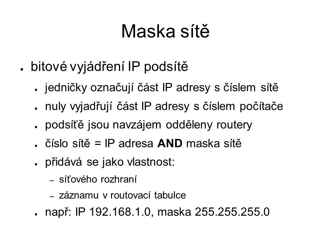 Maska sítě ● bitové vyjádření IP podsítě ● jedničky označují část IP adresy s číslem sítě ● nuly vyjadřují část IP adresy s číslem počítače ● podsíťě jsou navzájem odděleny routery ● číslo sítě = IP adresa AND maska sítě ● přidává se jako vlastnost: – síťového rozhraní – záznamu v routovací tabulce ● např: IP 192.168.1.0, maska 255.255.255.0