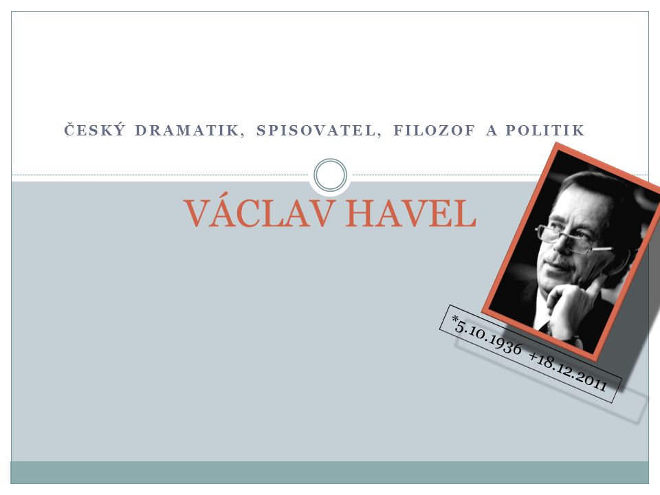 ČESKÝ DRAMATIK, SPISOVATEL, FILOZOF A POLITIK VÁCLAV HAVEL *5.10.1936 +18.12.2011 ☻
