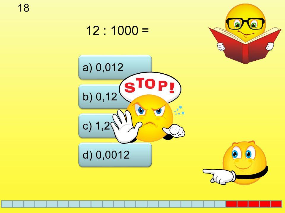 17 a) 0,12 b) 1,2 c) 0,012 d) 12 0,006. 20 =