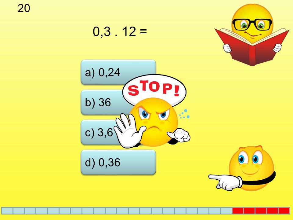 19 a) 0,07 b) 17 c) 70 Podíl čísel 7 a 10 d) 0,7