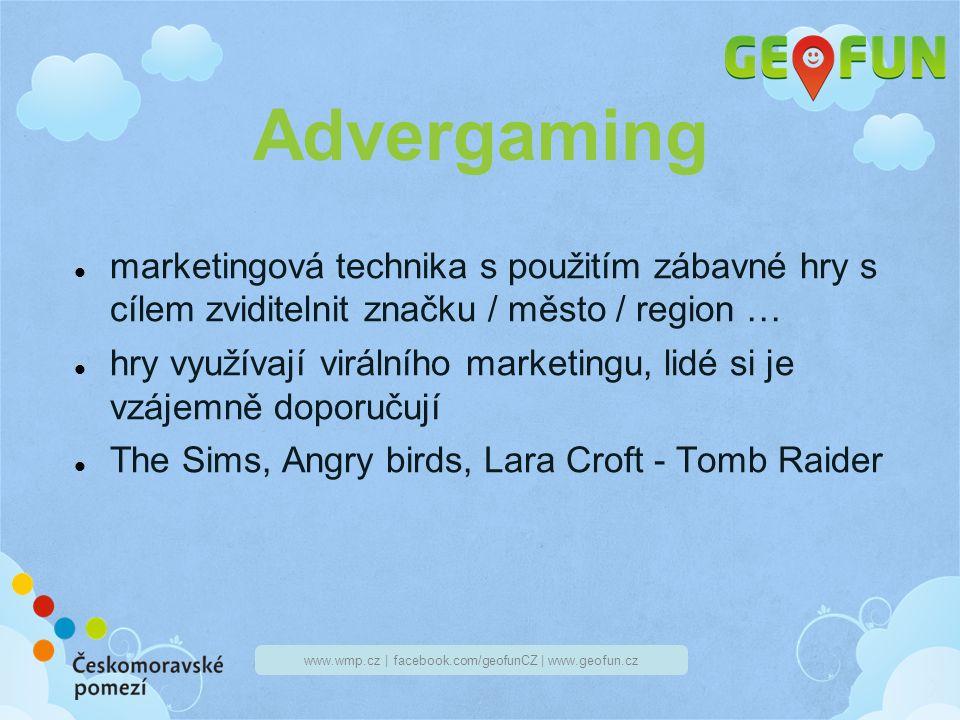 www.wmp.cz | facebook.com/geofunCZ | www.geofun.cz Advergaming marketingová technika s použitím zábavné hry s cílem zviditelnit značku / město / region … hry využívají virálního marketingu, lidé si je vzájemně doporučují The Sims, Angry birds, Lara Croft - Tomb Raider