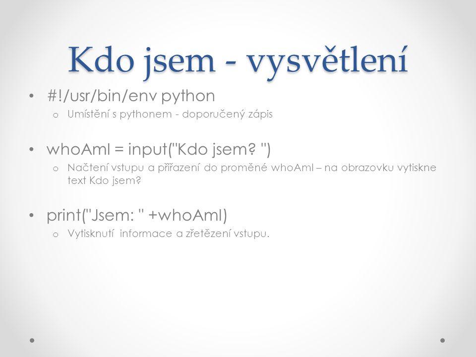 Kdo jsem - vysvětlení #!/usr/bin/env python o Umístění s pythonem - doporučený zápis whoAmI = input( Kdo jsem.