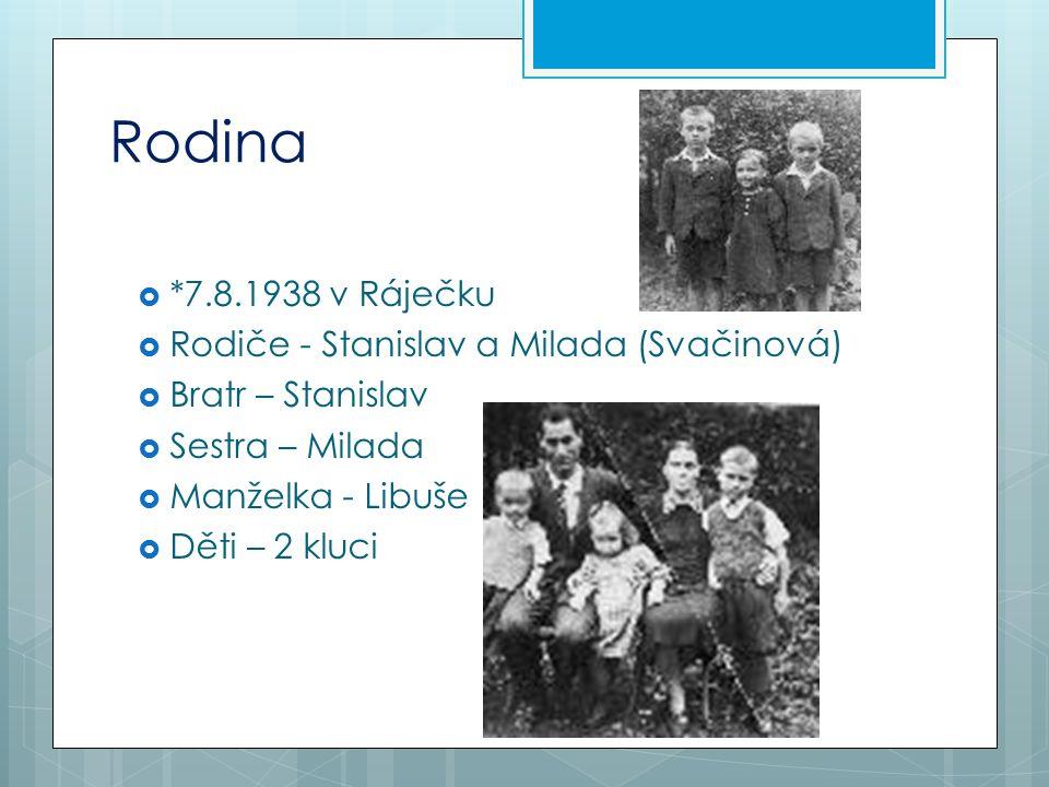 Rodina  *7.8.1938 v Ráječku  Rodiče - Stanislav a Milada (Svačinová)  Bratr – Stanislav  Sestra – Milada  Manželka - Libuše  Děti – 2 kluci